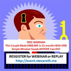 FREE WEBINAR: How This Couple Made $468,469 in 21 months With ONE Simple Mindset Tweak Anyone Can Do! Register for FREE Webinar (or Replay) HERE http://event.steveroth.me
