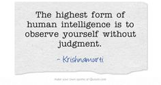 The highest form of human intelligence is to observe yourself without judgment. ~ Krishnamurti
