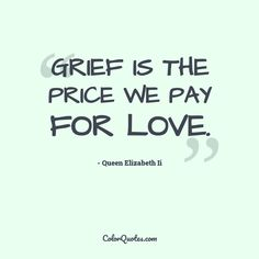 Quote by Queen Elizabeth Ii on love - Grief is the price we pay for love. Explore our collection of great quotes by other famous personalities on different topics. Find a perfect quote for today and share it on social media. Empire State Of Mind, Today Quotes, Perfection Quotes, Queen Elizabeth Ii, Love, Great Quotes, Grief, Mindfulness, Social Media