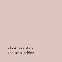 I look over at you and see sunshine