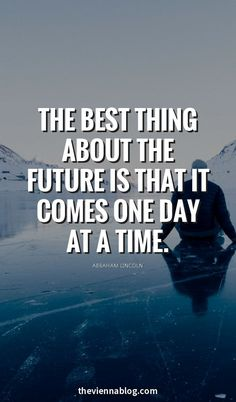 """"""" THE BEST THING ABOUT THE FURTURE IS THAT IT COMES ONE DAY AT A TIME."""""""