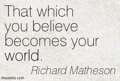 """""""That which you believe becomes your world."""" — Richard Matheson"""