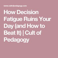How Decision Fatigue Ruins Your Day (and How to Beat It) | Cult of Pedagogy