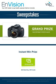 Enter VSP's EnVision Sweepstakes today for your chance to win a Canon® EOS Rebel. Also, play our Instant Win Game for your chance to win a $25 Best Buy Gift Card! Be sure to come back daily to increase your chances to win.