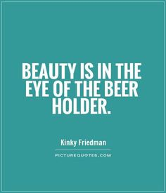 Beauty is in the eye of the beer holder. Picture Quotes. Come and see our new website at bakedcomfortfood.com!