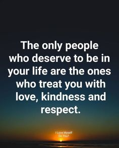 The only people who deserve to be in your life are the ones who treat you with love, kindness and respect