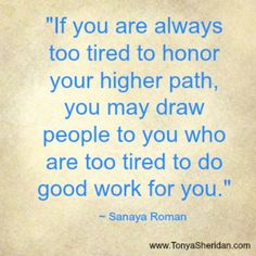"""""""If you are always too tired to honor your higher path, you... #Quote #LifeCoachTonya www.TonyaSheridan.com"""