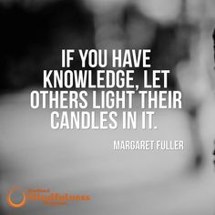 If you have knowledge let others light their candles in it. - Margaret Fuller