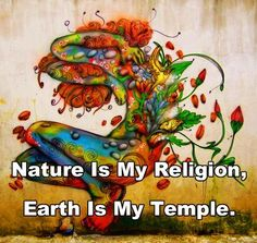 Nature Is My Religion, Earth Is My Temple. #sweet #cute #love #friendship #old #help #support #generosity #kindness #friend #life #saving #true #nature #family #kiss #hugs #soul #heart #earth #respect