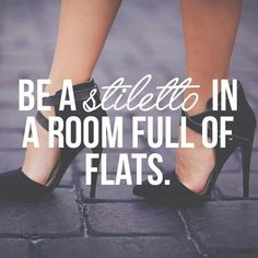 Stiletto quote. But I do love to wear flats ;).