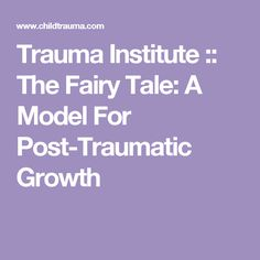 Trauma Institute :: The Fairy Tale: A Model For Post-Traumatic Growth