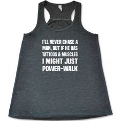 I'll Never Chase A Man But If He Has Tattoos & Muscle I Might Just Power-Walk