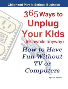 365 Ways to Unplug Your Kids (for awhile anyway): How to Have Fun Without TV or Computers by Ted Burbank Serious Business, Best Mom, Books To Read, Ted, Childhood, Parenting, Education, Reading, Life