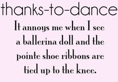 Thanks To Dance It Annoys Me When I See A ballerina Doll And The Pointe Shoe Ribbons Are Tied Up To The Knee