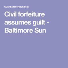 Civil forfeiture assumes guilt - Baltimore Sun