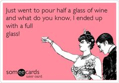 Just went to pour half a glass of wine and what do you know, I ended up with a full glass!