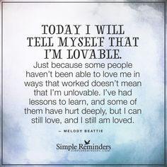 Today I will tell myself that I am lovable Today I will tell myself that I'm lovable. Just because some people haven't been able to love me in ways that worked doesn't mean that I'm unlovable. I've had lessons to learn, and some of them have hurt deeply, but I can still love, and I still am loved. — Melody Beattie