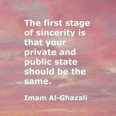 The first stage of sincerity is that your private and public state should be the same. Imam Al-Ghazali Imam Ali Quotes, Sufi Quotes, Muslim Quotes, Words Quotes, Sayings, Arabic Quotes, Heart Quotes, True Quotes, Qoutes