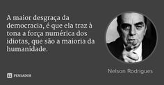 A maior desgraça da democracia, é que ela traz à tona a força numérica dos idiotas, que são a maioria da humanidade.... Frase de Nelson Rodrigues.