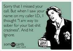Sorry that I missed your call. But when I saw your name on my caller I.D., I thought 'I am way to sober for your bat-shit craziness'. And hit Ignore.