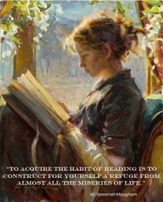 I love this quote... To acquire the habit of reading is to construct for yourself a refuge from almost all the miseries of life. W. Somerset Maugham