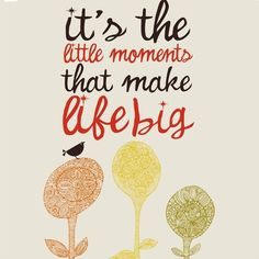 Little Moments: It's the little moments that make life big. Art by: valentina design