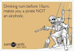Joke All You Can: Drinking rum before 10am makes you a pirate Not an alcoholic