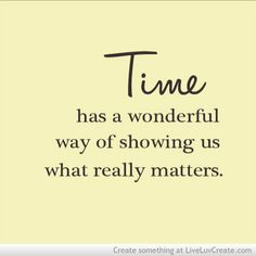 TIME has a way of showing us what matters and who we matter to...