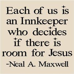 Each of us is an Innkeeper...wow LOVE this. <3 Lord I'm not worthy that You should come under my roof but You have always been and will always be, no matter what a mess I've made, welcome in my heart, my life.