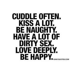 """Cuddle often. Kiss a lot. Be naughty. Have a lot of dirty sex."" These are some of those ESSENTIAL and AMAZING, sexy and fun things in life that makes it worth living. Cuddle and kiss. A lot. Be naughty, love deeply and BE HAPPY! Sex Quotes, Quotes For Him, Happy Quotes, Quotes To Live By, Life Quotes, Quotes Girls, Cute Love Quotes, Great Quotes, Inspirational Quotes"