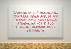 """""""L'amore si può mendicare, comprare, regalare, si può trovarlo per caso sulla strada, ma non si può estorcere."""" Hermann Hesse"""