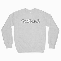No Morals Sweatshirt Tag a friend who would love this! Gifts For Him, Great Gifts, Crew Neck Sweatshirt, Graphic Sweatshirt, Popular Now, Morals, Shirt Designs, How To Make, How To Wear