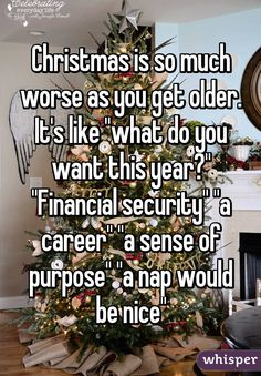 "Christmas is so much worse as you get older. It's like ""what do you want this year?"" ""Financial security"" ""a career"" ""a sense of purpose"" ""a nap would be nice"""