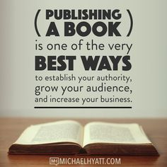 Publishing a book is one of the very best ways to establish your authority, grow your audience, and increase your business. -Michael Hyatt
