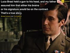 """""""Luca Brasi held a gun to his head, and my father assured him that either his brains or his signature would be on the contract. That's a true story."""" - Michael Corleone from The Godfather Saga, Godfather Part 1, Godfather Quotes, Godfather Movie, Al Pacino, Andy Garcia, Sofia Coppola, The Best Films, Movies"""