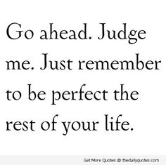 go ahead. judge me. just remember to be perfect the rest of your life.