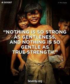 """To be strong by being gentle, patient, caring, understanding; That can be a truly difficult challenge that takes enormous strength.     """"Nothing in the world  is as soft and yielding as water.  Yet for dissolving the hard and inflexible,  nothing can surpass it.    The soft overcomes the hard;  the gentle overcomes the rigid."""""""
