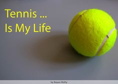 Tennis... is my life