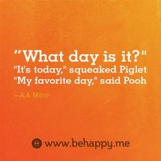 "What day is it? ""It's today,"" squeeked Piglet. ""My favorite day,"" said Pooh 