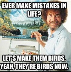 "Bob Ross quotes (it kinda makes you want to go along with it ""let's make them birds."")"