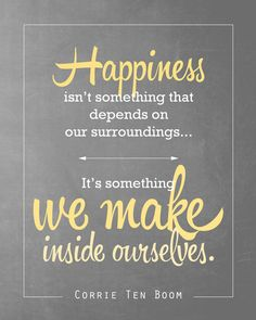 Happiness isn't something that depends on our surroundings … It's something we make inside ourselves. -- Corrie Ten Boom