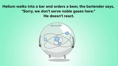 """Nerd Joke: Helium walks into a bar and orders a beer, the bartender says, """"Sorry, we don't serve noble gases here."""" He doesn't react.."""