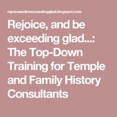 Rejoice, and be exceeding glad...: The Top-Down Training for Temple and Family History Consultants