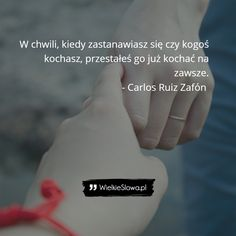Carlos Ruiz Zafón - cytaty  W chwili, kiedy zastanawiasz się czy kogoś kochasz, przestałeś go już kochać na zawsze.  - Carlos Ruiz Zafón In Other Words, Quotation, True Quotes, Life Is Beautiful, Texts, Poems, Mood, Album, Thoughts