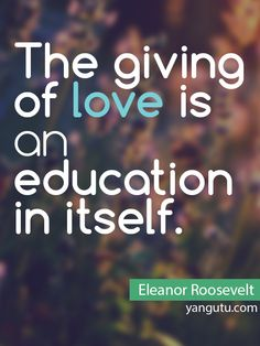 The giving of love is an education in itself, ~ Eleanor Roosevelt <3 Love Sayings #quotes, #love, #sayings, https://apps.facebook.com/yangutu