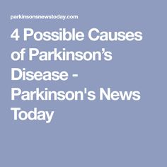 4 Possible Causes of Parkinson's Disease - Parkinson's News Today