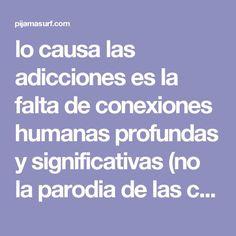 lo causa las adicciones es la falta de conexiones humanas profundas y significativas (no la parodia de las conexiones que vivimos en las redes sociales). Las drogas reemplazan estas conexiones y esta falta de significado.