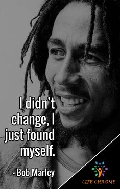 "Bob Marley Quotes ""I didn't change, I just found myself. Bob Marley Love Quotes, Bob Marley Pictures, Wisdom Quotes, True Quotes, Quotes To Live By, Quotes From Famous People, Quotes Quotes, Bossy Quotes, Strong Mind Quotes"