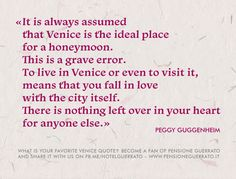 «It is always assumed that Venice is the ideal place for a honeymoon. This is a grave error. To live in Venice or even to visit it, means that you fall in love with the city itself.  There is nothing left over in your heart for anyone else.» (Peggy Guggenheim)