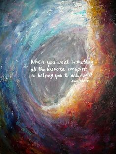 """When you want something, all the universe conspires in helping you achieve it"". The Alchemist"